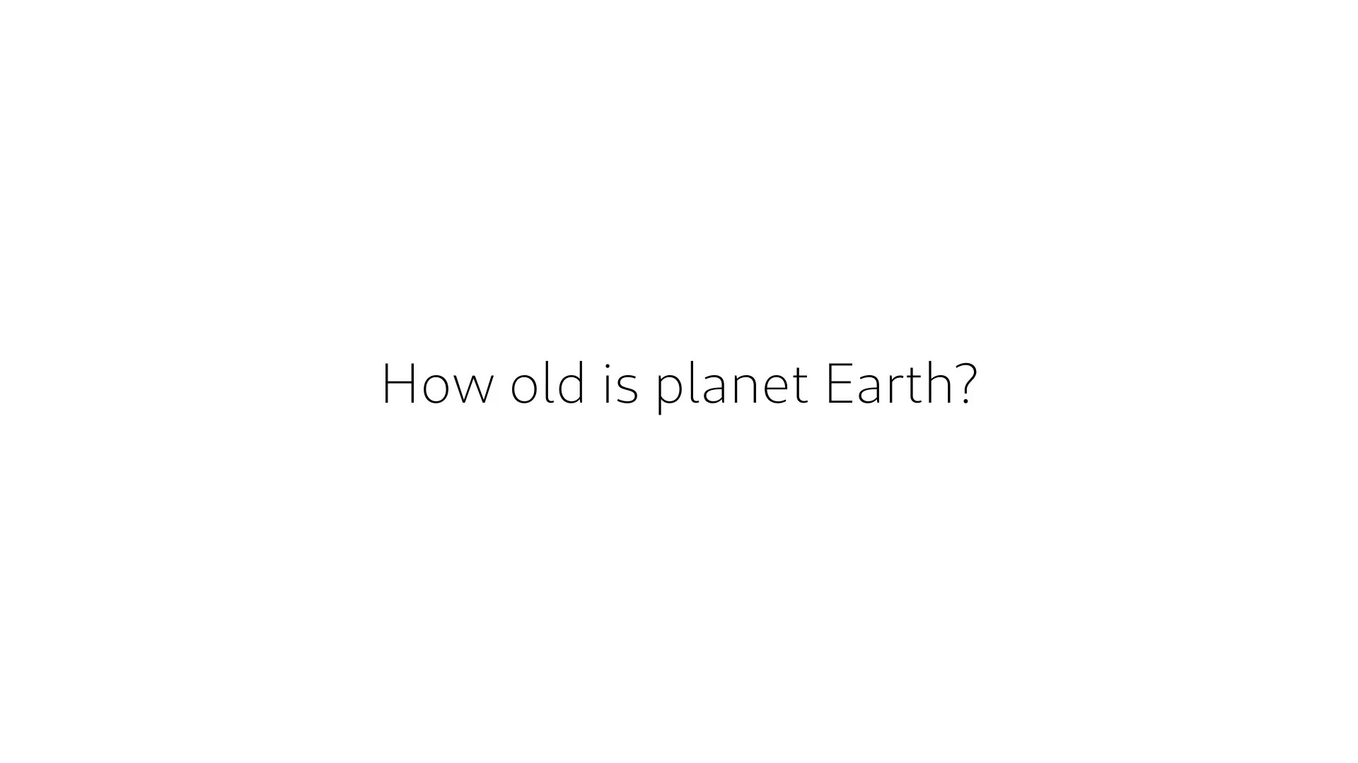 11. How old is planet Earth?